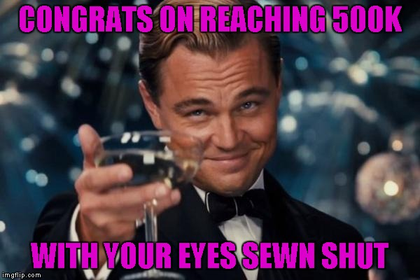Leonardo Dicaprio Cheers Meme | CONGRATS ON REACHING 500K WITH YOUR EYES SEWN SHUT | image tagged in memes,leonardo dicaprio cheers | made w/ Imgflip meme maker