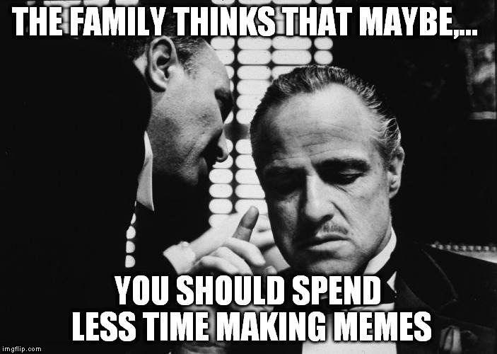 THE FAMILY THINKS THAT MAYBE,... YOU SHOULD SPEND LESS TIME MAKING MEMES | made w/ Imgflip meme maker