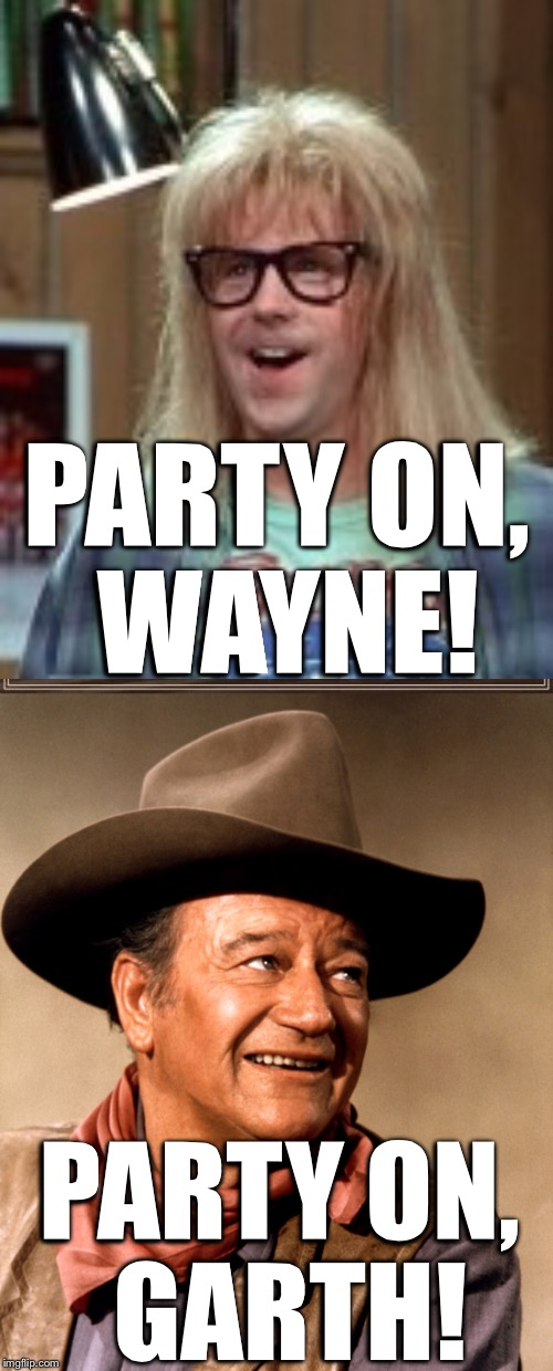 PARTY ON, WAYNE! PARTY ON, GARTH! | image tagged in garth algar,wayne's world,john wayne,party time,excellent | made w/ Imgflip meme maker
