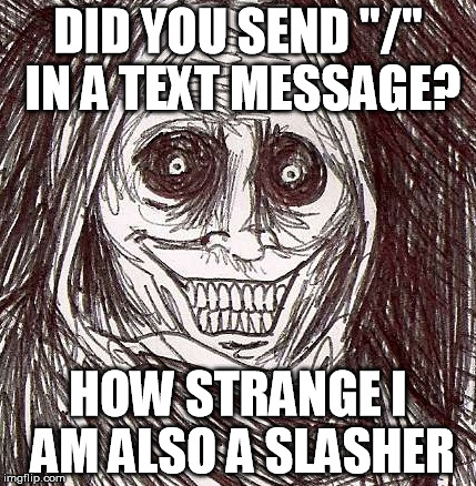 "Unwanted House Guest |  DID YOU SEND ""/"" IN A TEXT MESSAGE? HOW STRANGE I AM ALSO A SLASHER 