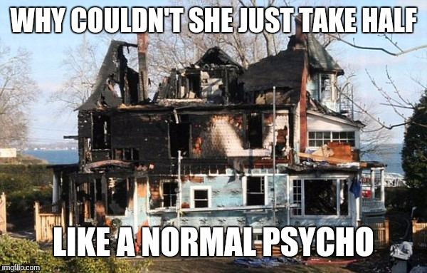 WHY COULDN'T SHE JUST TAKE HALF LIKE A NORMAL PSYCHO | made w/ Imgflip meme maker