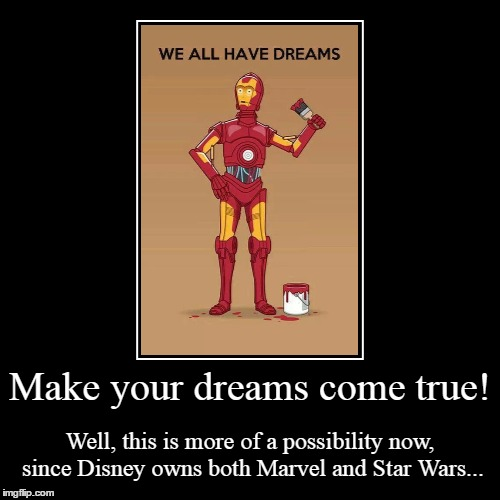 Just Do It! | Make your dreams come true! | Well, this is more of a possibility now, since Disney owns both Marvel and Star Wars... | image tagged in funny,demotivationals,star wars,disney,marvel,c3p0 | made w/ Imgflip demotivational maker