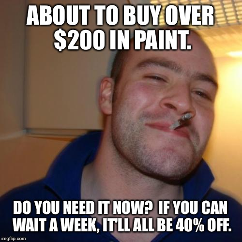 Good Guy Greg Meme | ABOUT TO BUY OVER $200 IN PAINT. DO YOU NEED IT NOW?  IF YOU CAN WAIT A WEEK, IT'LL ALL BE 40% OFF. | image tagged in memes,good guy greg,AdviceAnimals | made w/ Imgflip meme maker