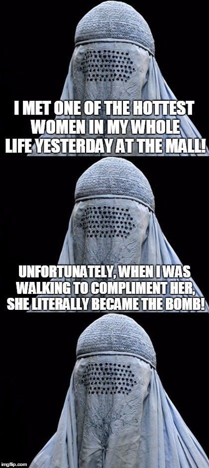 Bad Pun Burka | I MET ONE OF THE HOTTEST WOMEN IN MY WHOLE LIFE YESTERDAY AT THE MALL! UNFORTUNATELY, WHEN I WAS WALKING TO COMPLIMENT HER, SHE LITERALLY BE | image tagged in bad pun burka,memes,bad pun,funny,bomb | made w/ Imgflip meme maker