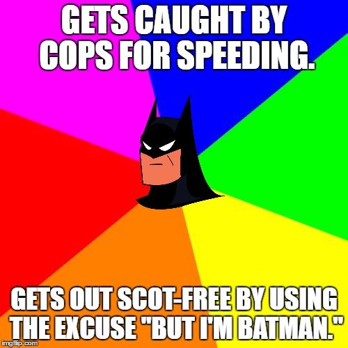 "Advice Batman | GETS CAUGHT BY COPS FOR SPEEDING. GETS OUT SCOT-FREE BY USING THE EXCUSE ""BUT I'M BATMAN."" 