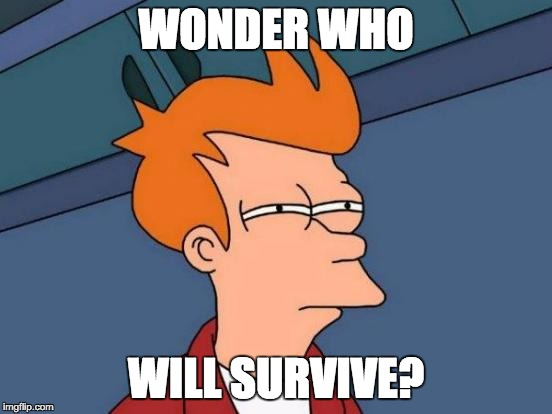 Futurama Fry Meme | WONDER WHO WILL SURVIVE? | image tagged in memes,futurama fry | made w/ Imgflip meme maker