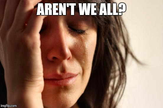 First World Problems Meme | AREN'T WE ALL? | image tagged in memes,first world problems | made w/ Imgflip meme maker