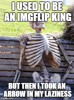 Waiting Skeleton Meme | I USED TO BE AN IMGFLIP KING BUT THEN I TOOK AN ARROW IN MY LAZINESS | image tagged in memes,waiting skeleton | made w/ Imgflip meme maker