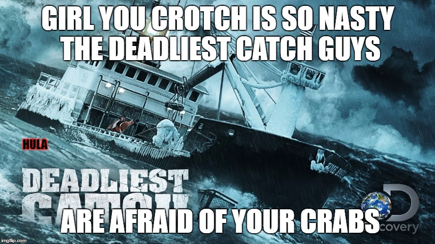 GIRL YOU CROTCH IS SO NASTY THE DEADLIEST CATCH GUYS ARE AFRAID OF YOUR CRABS HULA | image tagged in ex girlfriend,jokes | made w/ Imgflip meme maker