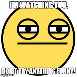 I'M WATCHING YOU, DON'T TRY ANYTHING FUNNY! | made w/ Imgflip meme maker