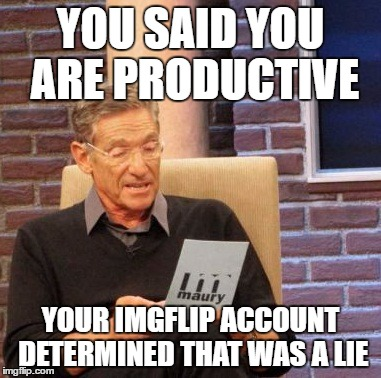 Maury Lie Detector Meme | YOU SAID YOU ARE PRODUCTIVE YOUR IMGFLIP ACCOUNT DETERMINED THAT WAS A LIE | image tagged in memes,maury lie detector | made w/ Imgflip meme maker