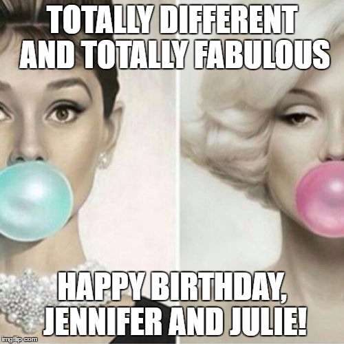 Classy Women | TOTALLY DIFFERENT AND TOTALLY FABULOUS HAPPY BIRTHDAY, JENNIFER AND JULIE! | image tagged in classy women | made w/ Imgflip meme maker