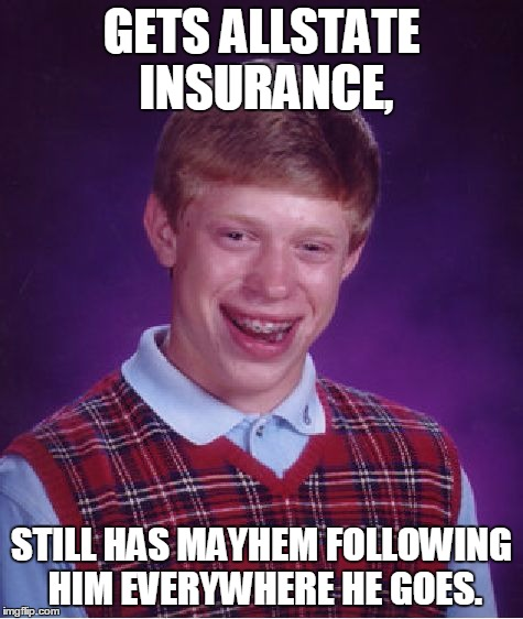 Bad Luck Brian Meme | GETS ALLSTATE INSURANCE, STILL HAS MAYHEM FOLLOWING HIM EVERYWHERE HE GOES. | image tagged in memes,bad luck brian | made w/ Imgflip meme maker