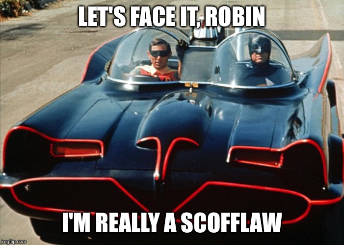 BATMOBILE | LET'S FACE IT, ROBIN I'M REALLY A SCOFFLAW | image tagged in batman and robin | made w/ Imgflip meme maker