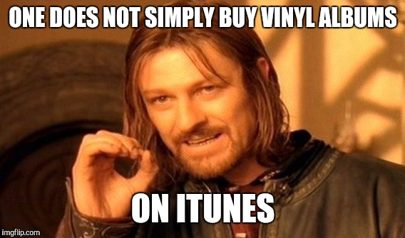 One Does Not Simply Meme | ONE DOES NOT SIMPLY BUY VINYL ALBUMS ON ITUNES | image tagged in memes,one does not simply | made w/ Imgflip meme maker