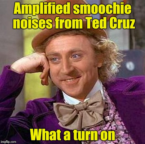 Creepy Condescending Wonka Meme | Amplified smoochie noises from Ted Cruz What a turn on | image tagged in memes,creepy condescending wonka | made w/ Imgflip meme maker