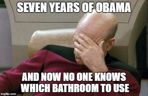 Captain Picard Facepalm Meme | SEVEN YEARS OF OBAMA AND NOW NO ONE KNOWS WHICH BATHROOM TO USE | image tagged in memes,captain picard facepalm | made w/ Imgflip meme maker