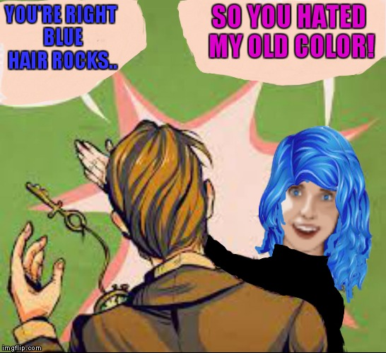 YOU'RE RIGHT BLUE HAIR ROCKS.. SO YOU HATED MY OLD COLOR! | made w/ Imgflip meme maker