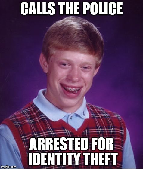Bad Luck Brian Meme | CALLS THE POLICE ARRESTED FOR IDENTITY THEFT | image tagged in memes,bad luck brian | made w/ Imgflip meme maker