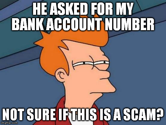 Futurama Fry Meme | HE ASKED FOR MY BANK ACCOUNT NUMBER NOT SURE IF THIS IS A SCAM? | image tagged in memes,futurama fry | made w/ Imgflip meme maker