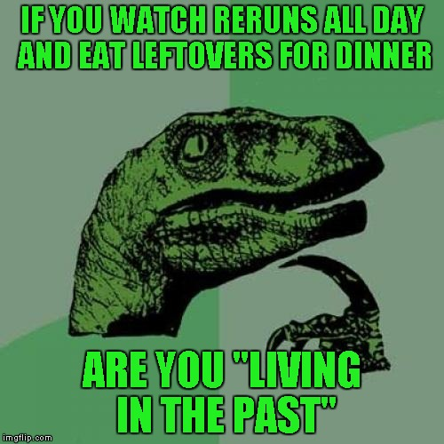 "Philosoraptor Meme | IF YOU WATCH RERUNS ALL DAY AND EAT LEFTOVERS FOR DINNER ARE YOU ""LIVING IN THE PAST"" 