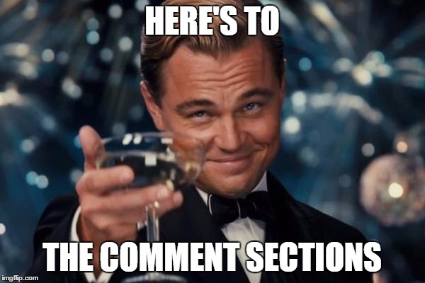 Leonardo Dicaprio Cheers Meme | HERE'S TO THE COMMENT SECTIONS | image tagged in memes,leonardo dicaprio cheers | made w/ Imgflip meme maker