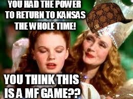 Scumbag Glinda |  YOU HAD THE POWER TO RETURN TO KANSAS THE WHOLE TIME! YOU THINK THIS IS A MF GAME?? | image tagged in wizard of oz,scumbag | made w/ Imgflip meme maker