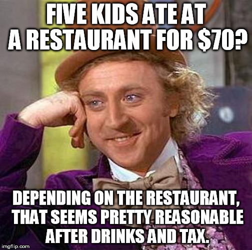 Creepy Condescending Wonka Meme | FIVE KIDS ATE AT A RESTAURANT FOR $70? DEPENDING ON THE RESTAURANT, THAT SEEMS PRETTY REASONABLE AFTER DRINKS AND TAX. | image tagged in memes,creepy condescending wonka | made w/ Imgflip meme maker