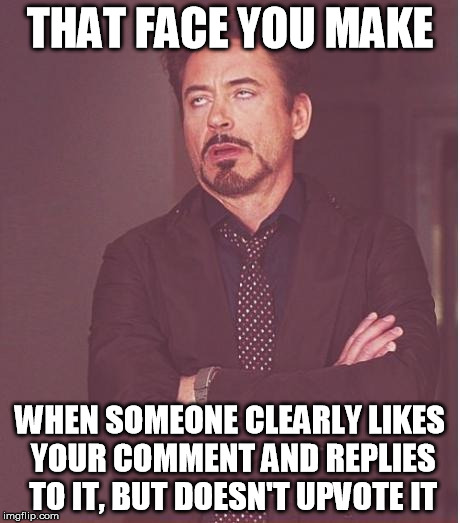 Face You Make Robert Downey Jr Meme | THAT FACE YOU MAKE WHEN SOMEONE CLEARLY LIKES YOUR COMMENT AND REPLIES TO IT, BUT DOESN'T UPVOTE IT | image tagged in memes,face you make robert downey jr | made w/ Imgflip meme maker
