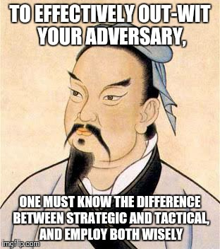 sun tzu |  TO EFFECTIVELY OUT-WIT YOUR ADVERSARY, ONE MUST KNOW THE DIFFERENCE BETWEEN STRATEGIC AND TACTICAL, AND EMPLOY BOTH WISELY | image tagged in sun tzu | made w/ Imgflip meme maker