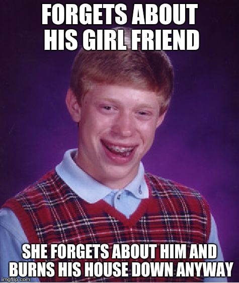 Bad Luck Brian Meme | FORGETS ABOUT HIS GIRL FRIEND SHE FORGETS ABOUT HIM AND BURNS HIS HOUSE DOWN ANYWAY | image tagged in memes,bad luck brian | made w/ Imgflip meme maker