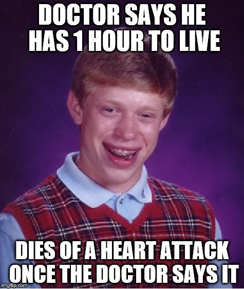 Bad Luck Brian | DOCTOR SAYS HE HAS 1 HOUR TO LIVE DIES OF A HEART ATTACK ONCE THE DOCTOR SAYS IT | image tagged in memes,bad luck brian | made w/ Imgflip meme maker