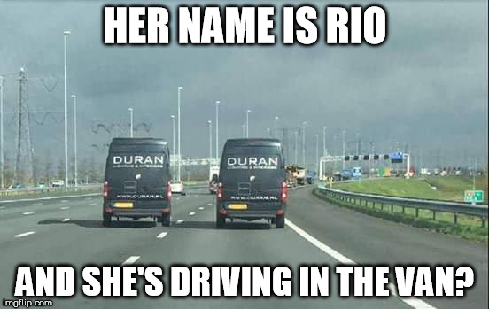 DurVan DurVan |  HER NAME IS RIO; AND SHE'S DRIVING IN THE VAN? | image tagged in rio,memes,duran duran,funny,music | made w/ Imgflip meme maker
