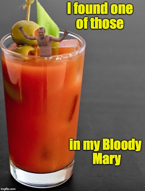 I found one of those in my Bloody Mary | made w/ Imgflip meme maker