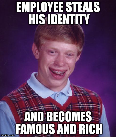 Bad Luck Brian Meme | EMPLOYEE STEALS HIS IDENTITY AND BECOMES FAMOUS AND RICH | image tagged in memes,bad luck brian | made w/ Imgflip meme maker