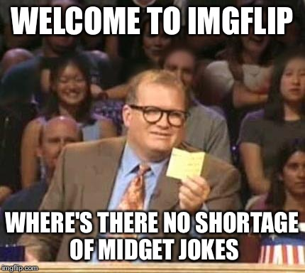 WELCOME TO IMGFLIP WHERE'S THERE NO SHORTAGE OF MIDGET JOKES | made w/ Imgflip meme maker