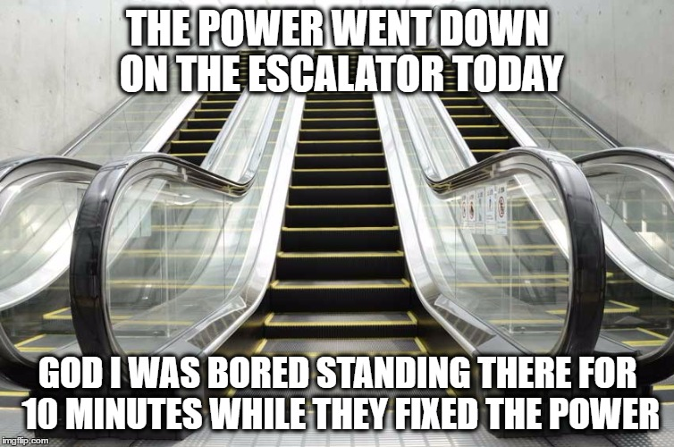 Escalator Power Down |  THE POWER WENT DOWN ON THE ESCALATOR TODAY; GOD I WAS BORED STANDING THERE FOR 10 MINUTES WHILE THEY FIXED THE POWER | image tagged in escalator,power | made w/ Imgflip meme maker