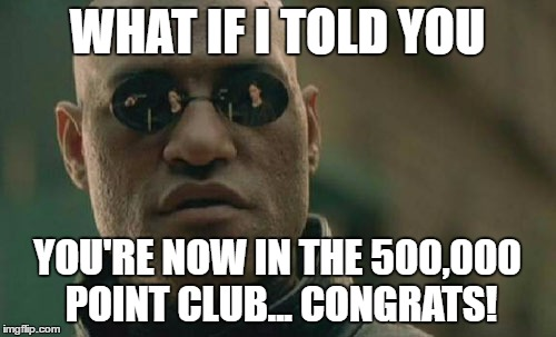 Matrix Morpheus Meme | WHAT IF I TOLD YOU YOU'RE NOW IN THE 500,000 POINT CLUB... CONGRATS! | image tagged in memes,matrix morpheus | made w/ Imgflip meme maker