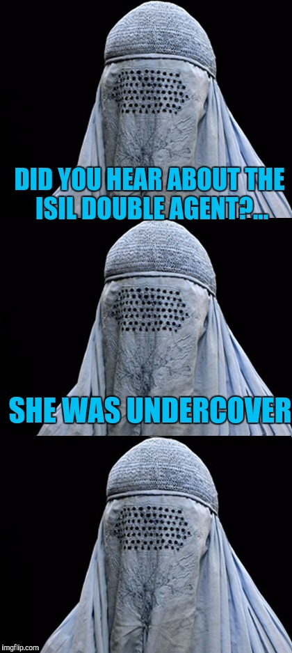 Bad Pun Burka | DID YOU HEAR ABOUT THE ISIL DOUBLE AGENT?... SHE WAS UNDERCOVER | image tagged in bad pun burka | made w/ Imgflip meme maker