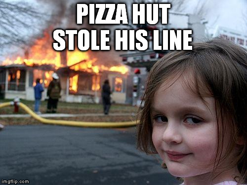 Disaster Girl Meme | PIZZA HUT STOLE HIS LINE | image tagged in memes,disaster girl | made w/ Imgflip meme maker