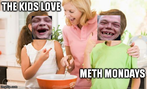 family fun in the kitchen  |  THE KIDS LOVE; METH MONDAYS | image tagged in memes,frustrating mom | made w/ Imgflip meme maker