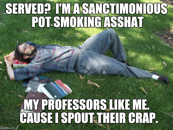 SERVED?  I'M A SANCTIMONIOUS POT SMOKING ASSHAT MY PROFESSORS LIKE ME.  CAUSE I SPOUT THEIR CRAP. | made w/ Imgflip meme maker