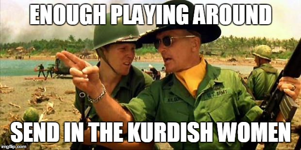 Charlie don't surf! | ENOUGH PLAYING AROUND SEND IN THE KURDISH WOMEN | image tagged in charlie don't surf | made w/ Imgflip meme maker