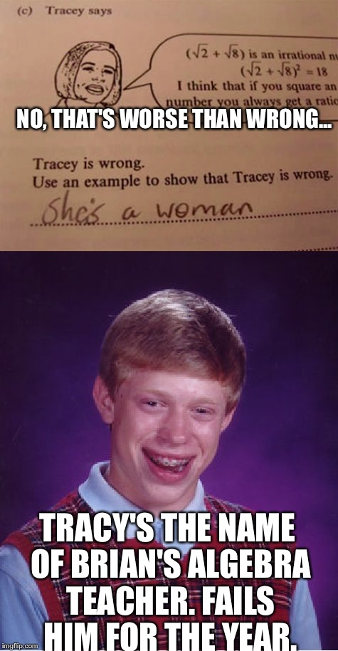 As If Things Couldn't Get Worse... | NO, THAT'S WORSE THAN WRONG... TRACY'S THE NAME OF BRIAN'S ALGEBRA TEACHER. FAILS HIM FOR THE YEAR. | image tagged in memes,bad luck brian,school,lol | made w/ Imgflip meme maker