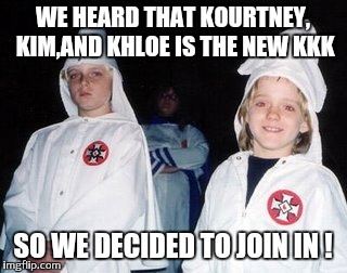 Kids stop watching tv ! |  WE HEARD THAT KOURTNEY, KIM,AND KHLOE IS THE NEW KKK; SO WE DECIDED TO JOIN IN ! | image tagged in memes,kool kid klan,kardashians,reality tv,hollywood | made w/ Imgflip meme maker