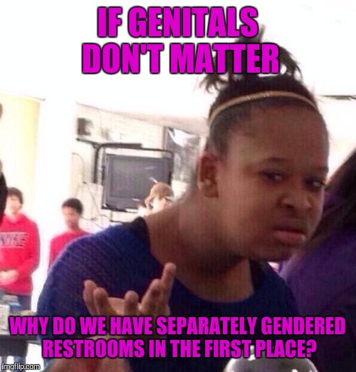 Black Girl Wat Meme | IF GENITALS DON'T MATTER WHY DO WE HAVE SEPARATELY GENDERED RESTROOMS IN THE FIRST PLACE? | image tagged in memes,black girl wat | made w/ Imgflip meme maker