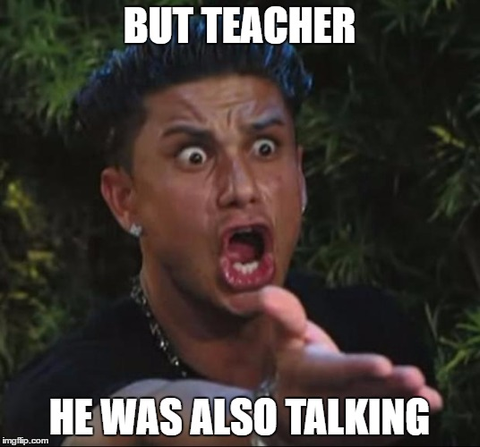 DJ Pauly D | BUT TEACHER HE WAS ALSO TALKING | image tagged in memes,dj pauly d | made w/ Imgflip meme maker