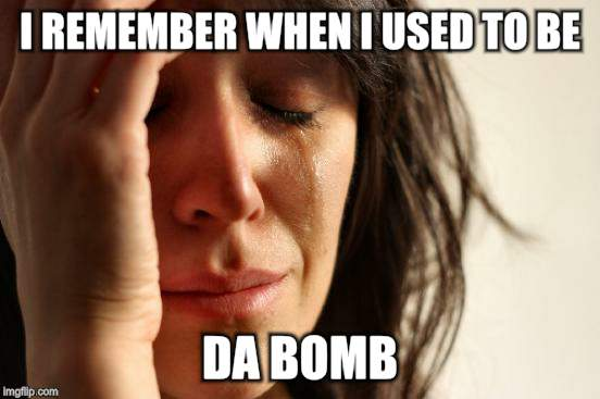 First World Problems Meme | I REMEMBER WHEN I USED TO BE DA BOMB | image tagged in memes,first world problems | made w/ Imgflip meme maker