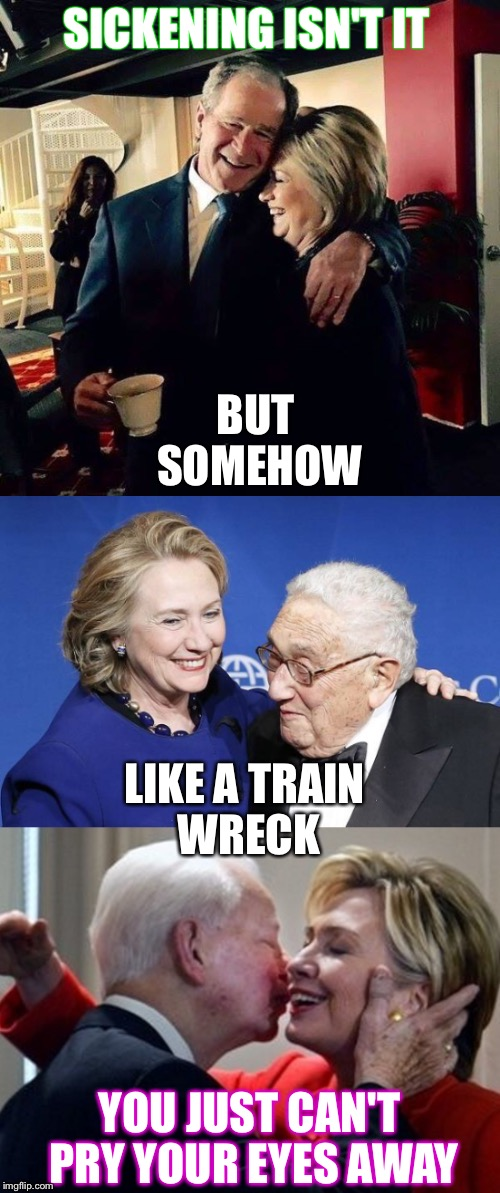 Like a train wreck  |  SICKENING ISN'T IT; BUT SOMEHOW; LIKE A TRAIN WRECK; YOU JUST CAN'T PRY YOUR EYES AWAY | image tagged in hillary clinton,george bush,henry kissinger,kkk,kisses,hugs | made w/ Imgflip meme maker