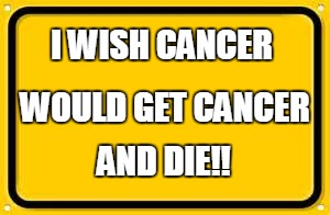 Blank Yellow Sign | I WISH CANCER AND DIE!! WOULD GET CANCER | image tagged in memes,blank yellow sign | made w/ Imgflip meme maker